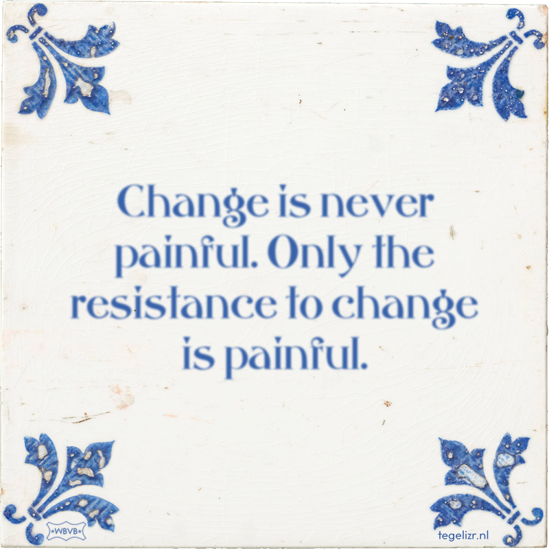 Change is never painful. Only the resistance to change is painful. - Online tegeltjes bakken