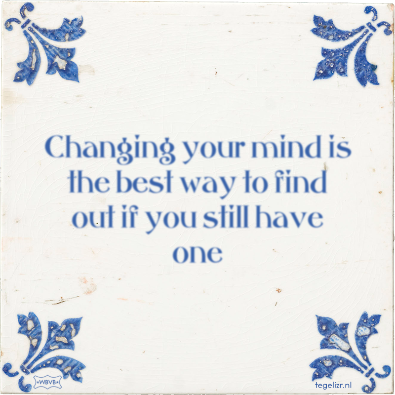 Changing your mind is the best way to find out if you still have one - Online tegeltjes bakken