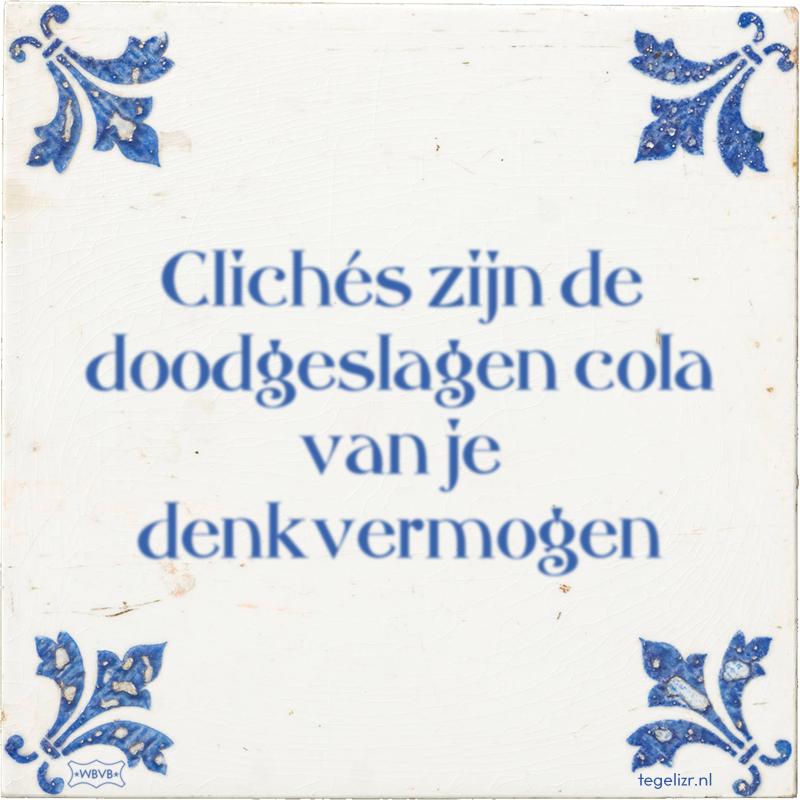 Clichés zijn de doodgeslagen cola van je denkvermogen - Online tegeltjes bakken