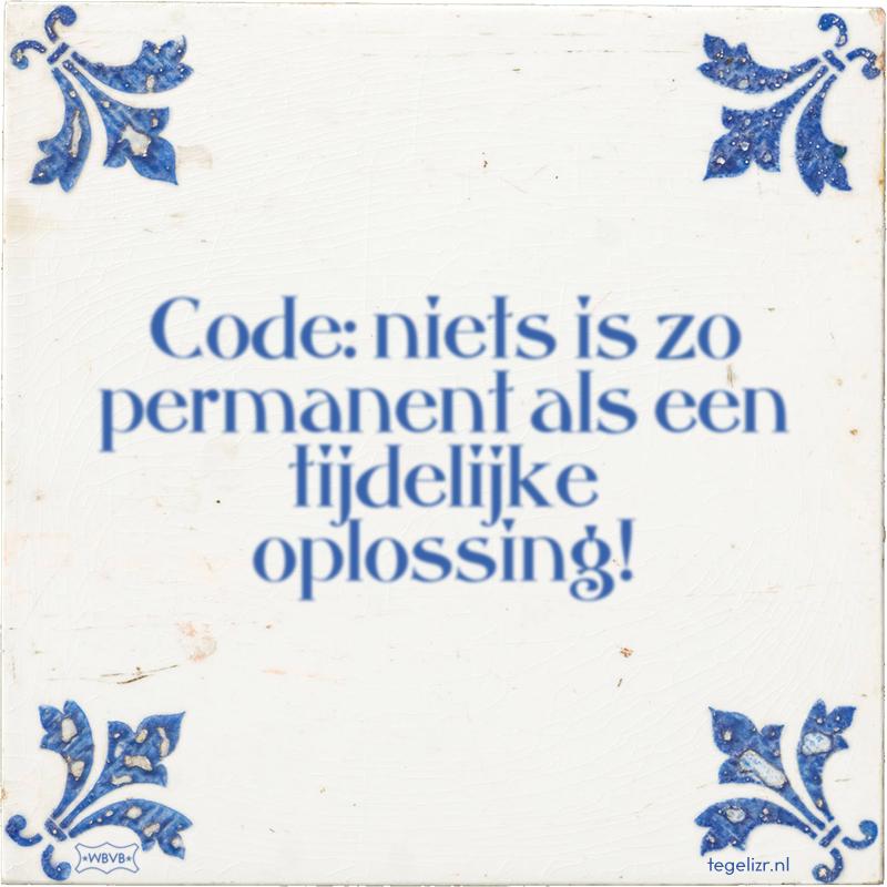Code: niets is zo permanent als een tijdelijke oplossing! - Online tegeltjes bakken