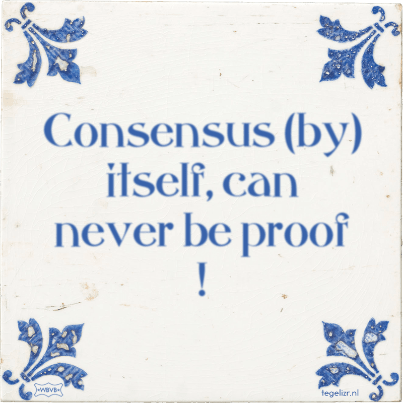 Consensus (by) itself, can never be proof ! - Online tegeltjes bakken