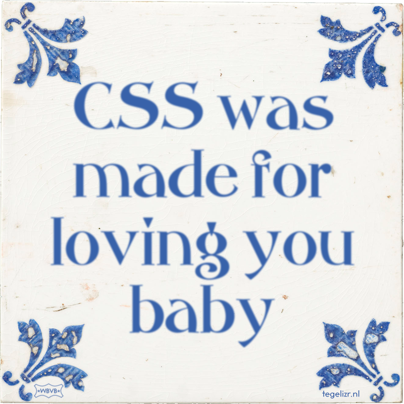 CSS was made for loving you baby - Online tegeltjes bakken