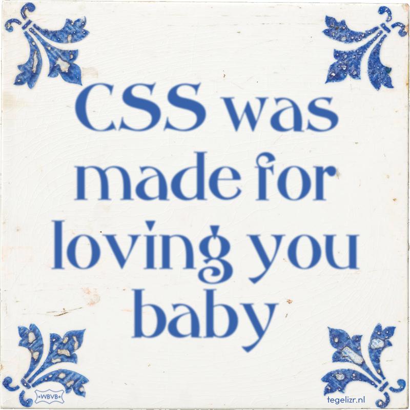 CSS was made for loving you baby - Online tegeltjes bakken