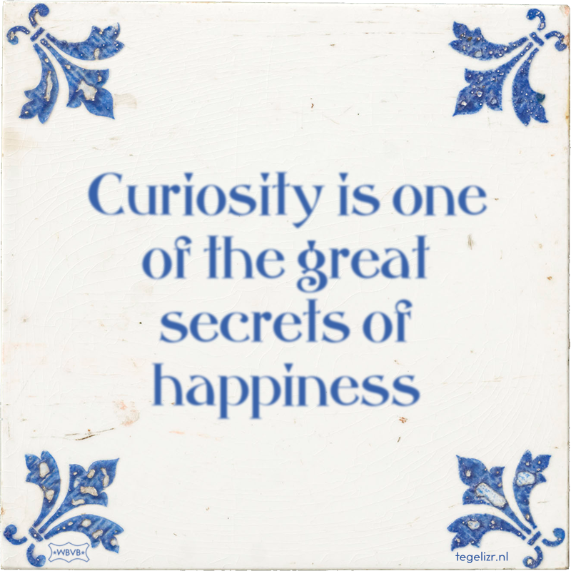 Curiosity is one of the great secrets of happiness - Online tegeltjes bakken