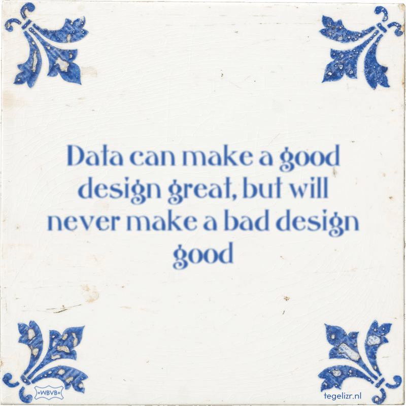 Data can make a good design great, but will never make a bad design good - Online tegeltjes bakken