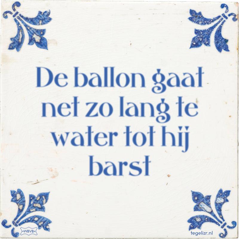De ballon gaat net zo lang te water tot hij barst - Online tegeltjes bakken