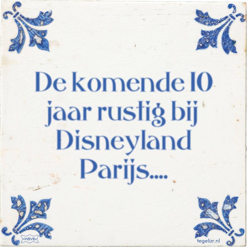 De komende 10 jaar rustig bij Disneyland Parijs.... - Online tegeltjes bakken