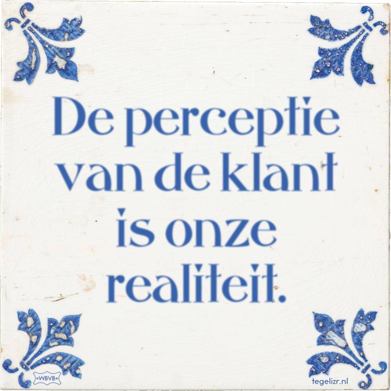 De perceptie van de klant is onze realiteit. - Online tegeltjes bakken
