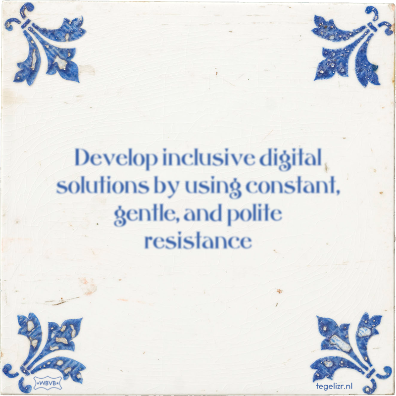 Develop inclusive digital solutions by using constant, gentle, and polite resistance - Online tegeltjes bakken