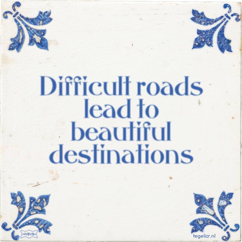 Difficult roads lead to beautiful destinations - Online tegeltjes bakken