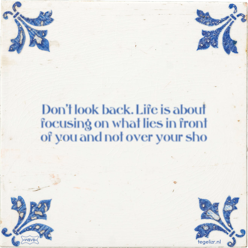 Don't look back. Life is about focusing on what lies in front of you and not over your sho - Online tegeltjes bakken
