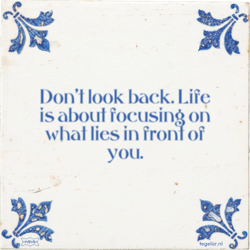Don't look back. Life is about focusing on what lies in front of you. - Online tegeltjes bakken