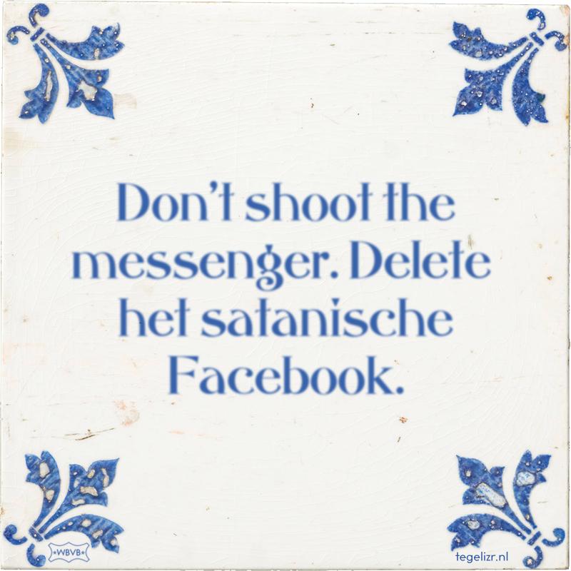Don't shoot the messenger. Delete het satanische Facebook. - Online tegeltjes bakken