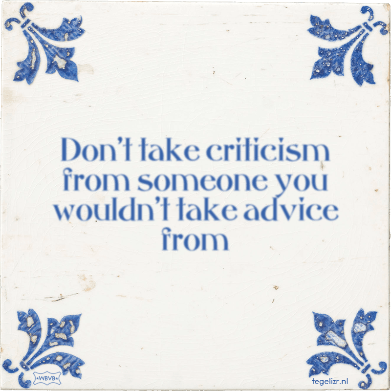 Don't take criticism from someone you wouldn't take advice from - Online tegeltjes bakken