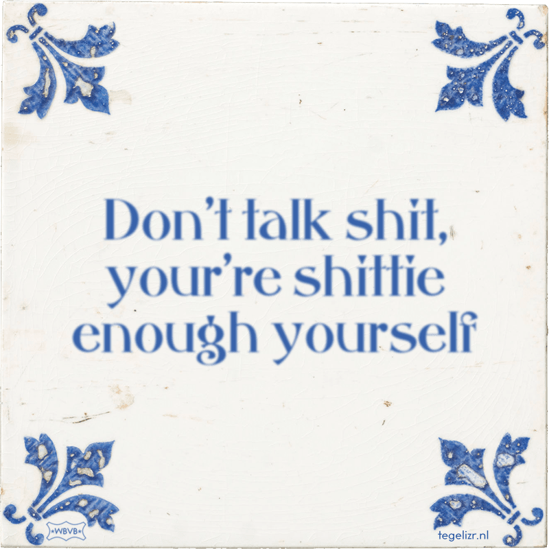 Don't talk shit, your're shittie enough yourself - Online tegeltjes bakken