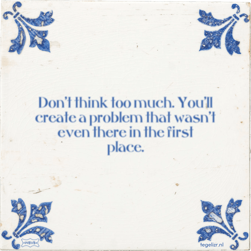 Don't think too much. You'll create a problem that wasn't even there in the first place. - Online tegeltjes bakken