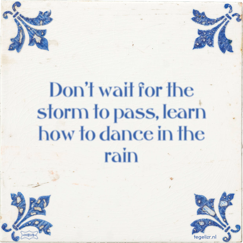 Don't wait for the storm to pass, learn how to dance in the rain - Online tegeltjes bakken