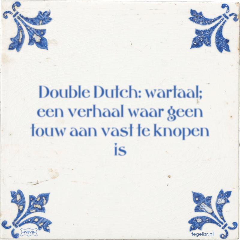 Double Dutch: wartaal; een verhaal waar geen touw aan vast te knopen is - Online tegeltjes bakken