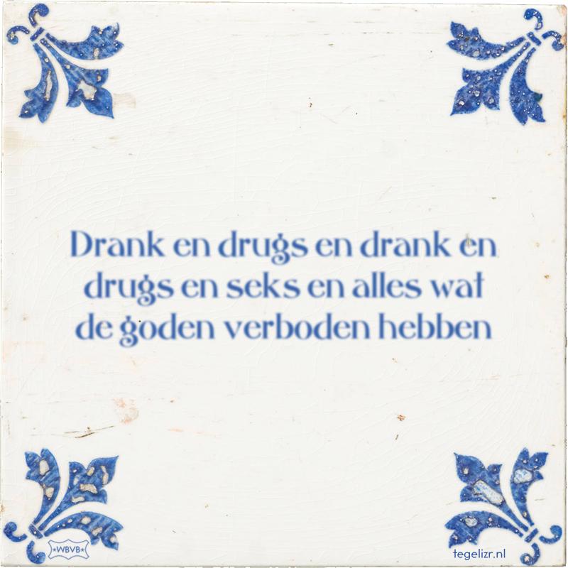 Drank en drugs en drank en drugs en seks en alles wat de goden verboden hebben - Online tegeltjes bakken