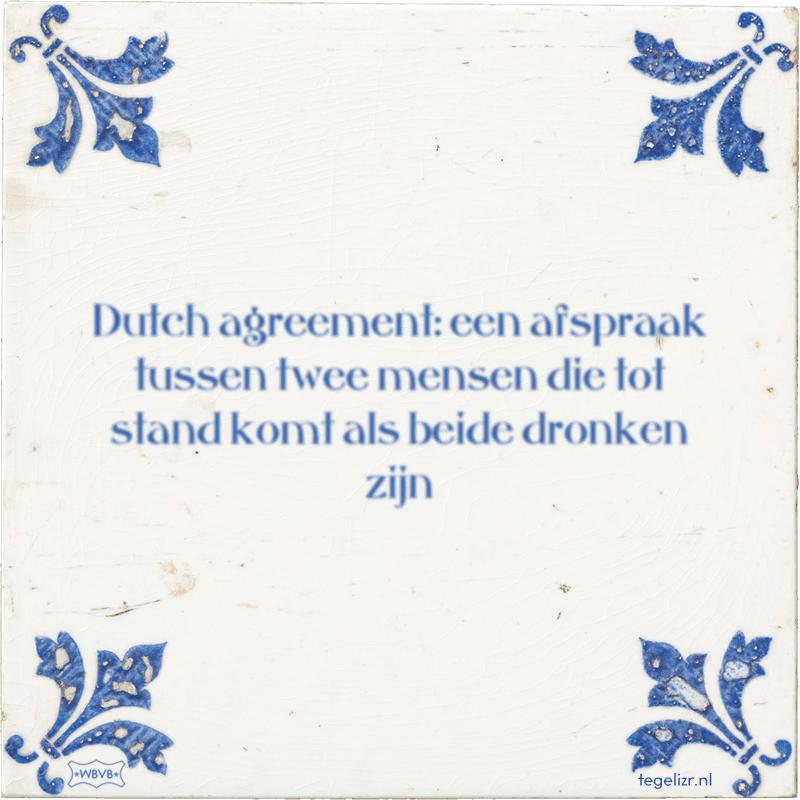 Dutch agreement: een afspraak tussen twee mensen die tot stand komt als beide dronken zijn - Online tegeltjes bakken