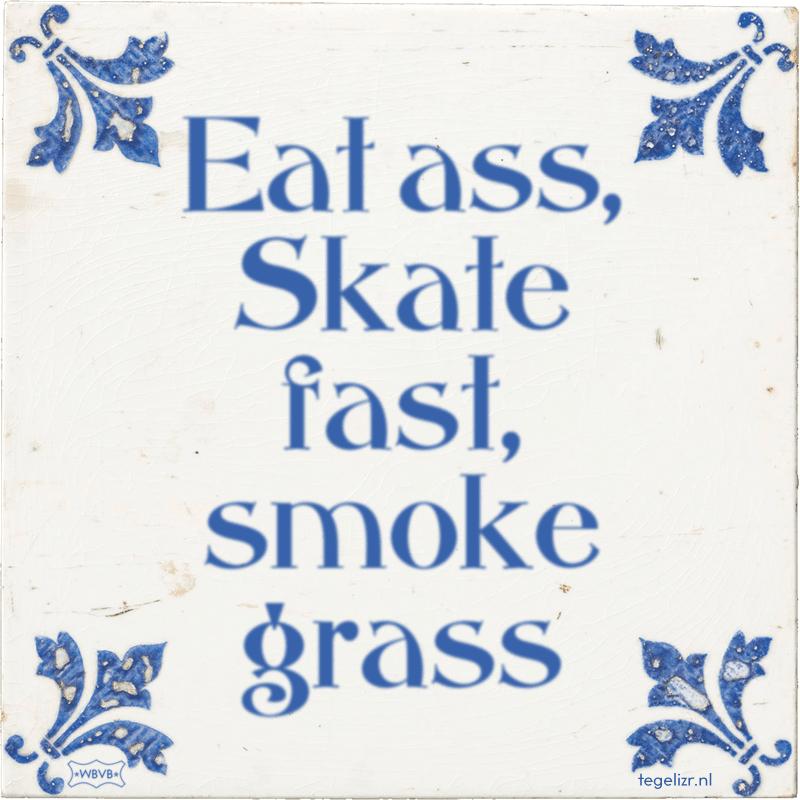 Eat ass, Skate fast, smoke grass - Online tegeltjes bakken