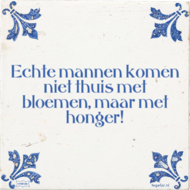 Echte mannen komen niet thuis met bloemen, maar met honger! - Online tegeltjes bakken