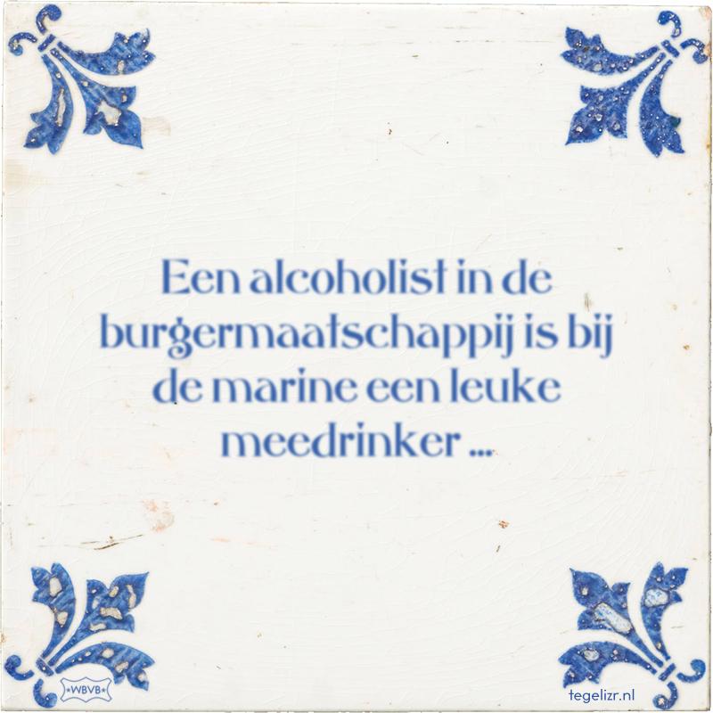 Een alcoholist in de burgermaatschappij is bij de marine een leuke meedrinker ... - Online tegeltjes bakken
