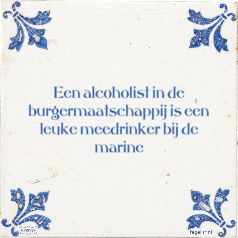 Een alcoholist in de burgermaatschappij is een leuke meedrinker bij de marine - Online tegeltjes bakken