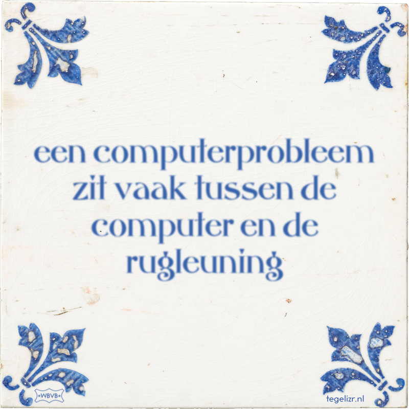 een computerprobleem zit vaak tussen de computer en de rugleuning - Online tegeltjes bakken