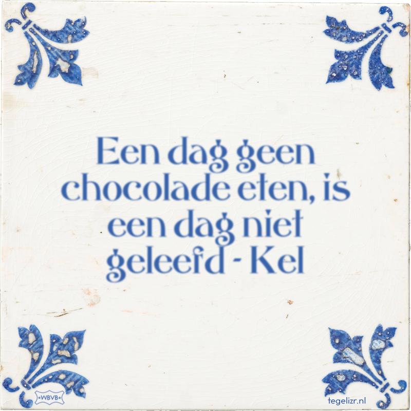 Een dag geen chocolade eten, is een dag niet geleefd - Kel - Online tegeltjes bakken
