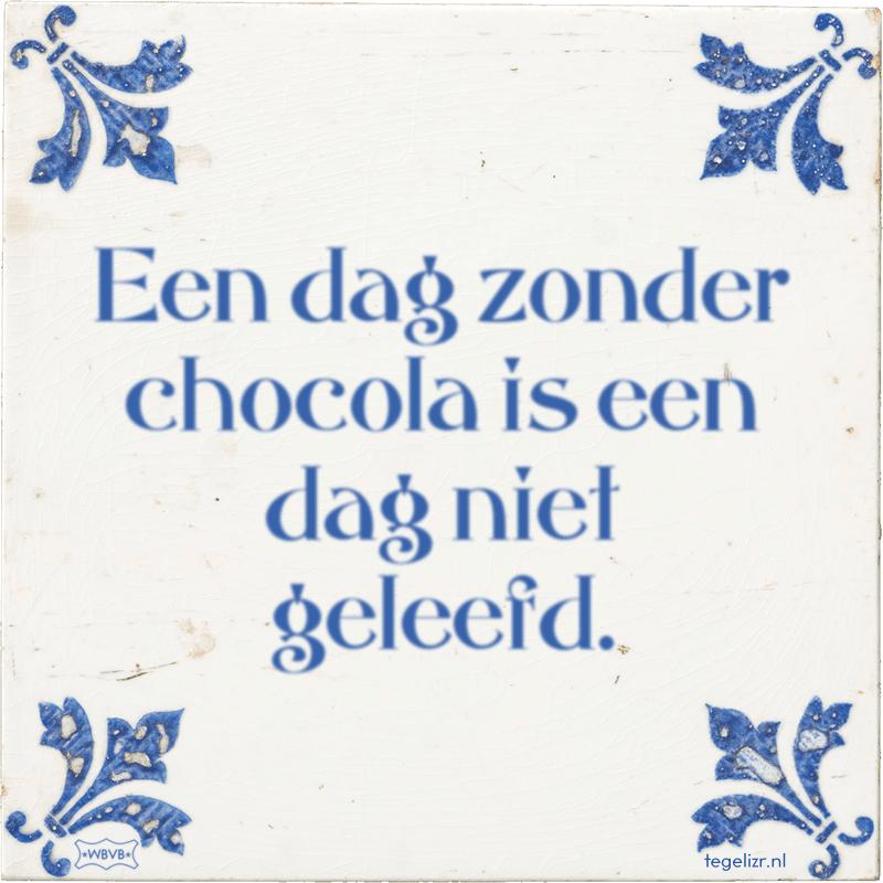 Een dag zonder chocola is een dag niet geleefd. - Online tegeltjes bakken