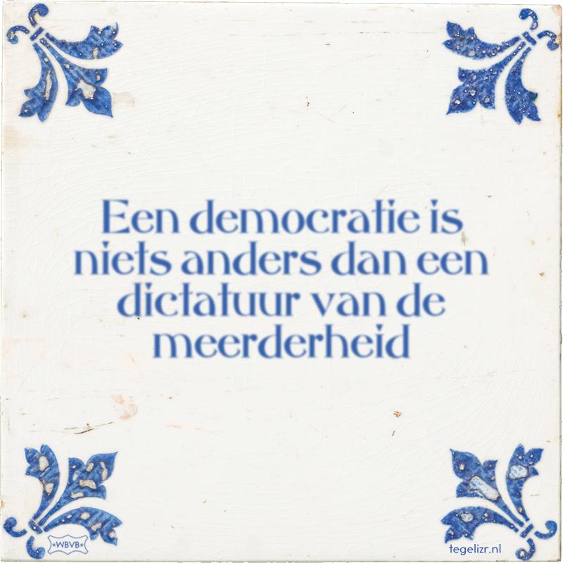 Een democratie is niets anders dan een dictatuur van de meerderheid - Online tegeltjes bakken