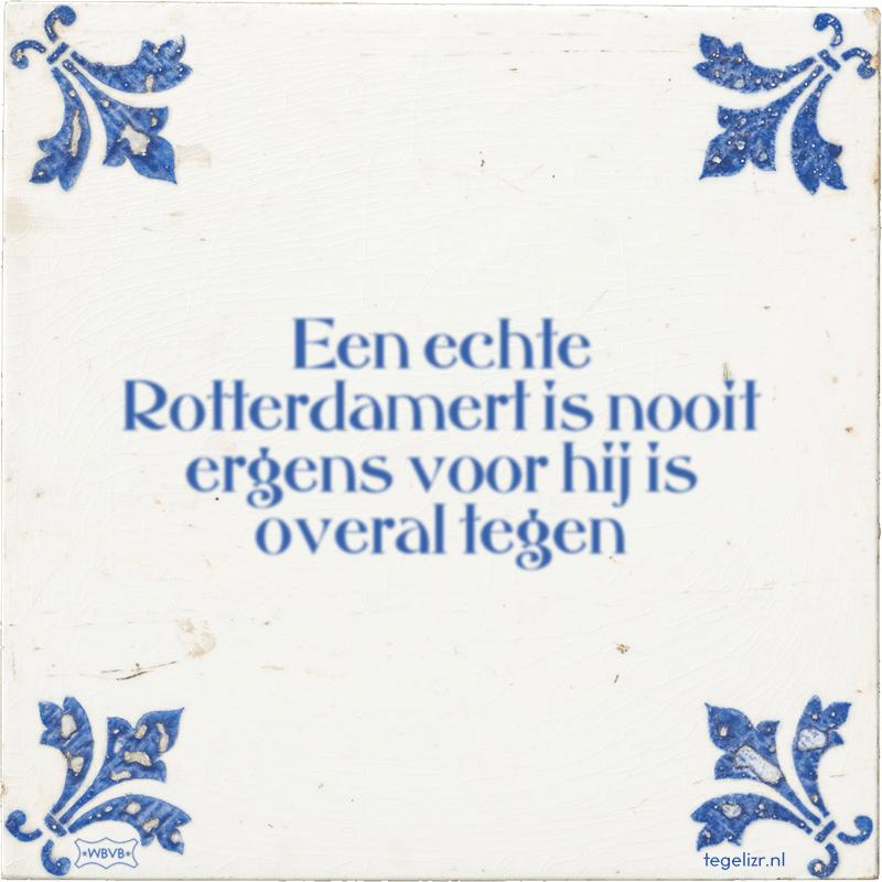 Een echte Rotterdamert is nooit ergens voor hij is overal tegen - Online tegeltjes bakken