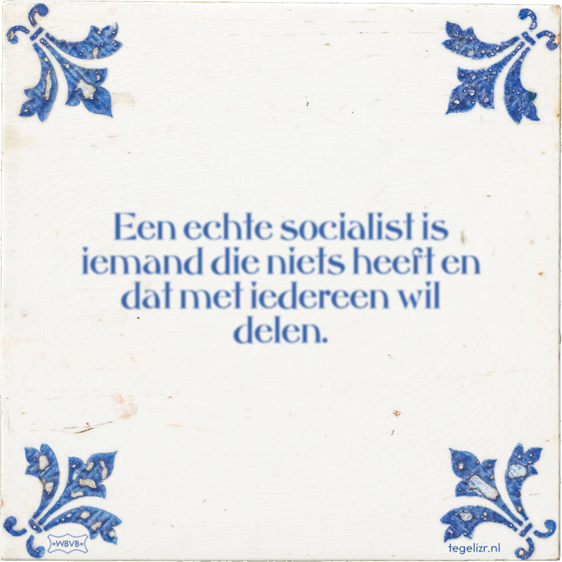 Een echte socialist is iemand die niets heeft en dat met iedereen wil delen. - Online tegeltjes bakken