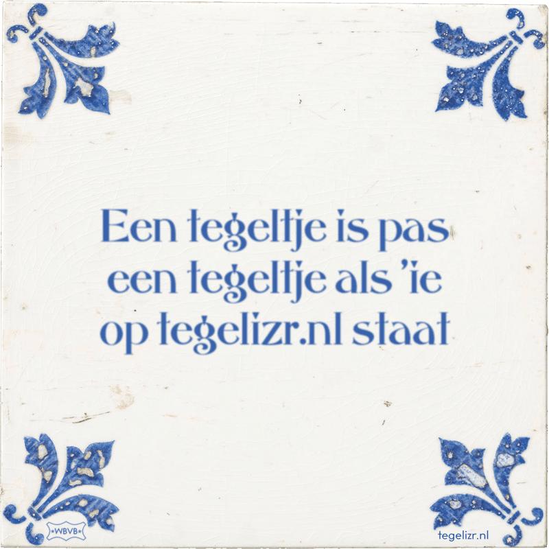 Een tegeltje is pas een tegeltje als 'ie op tegelizr.nl staat - Online tegeltjes bakken