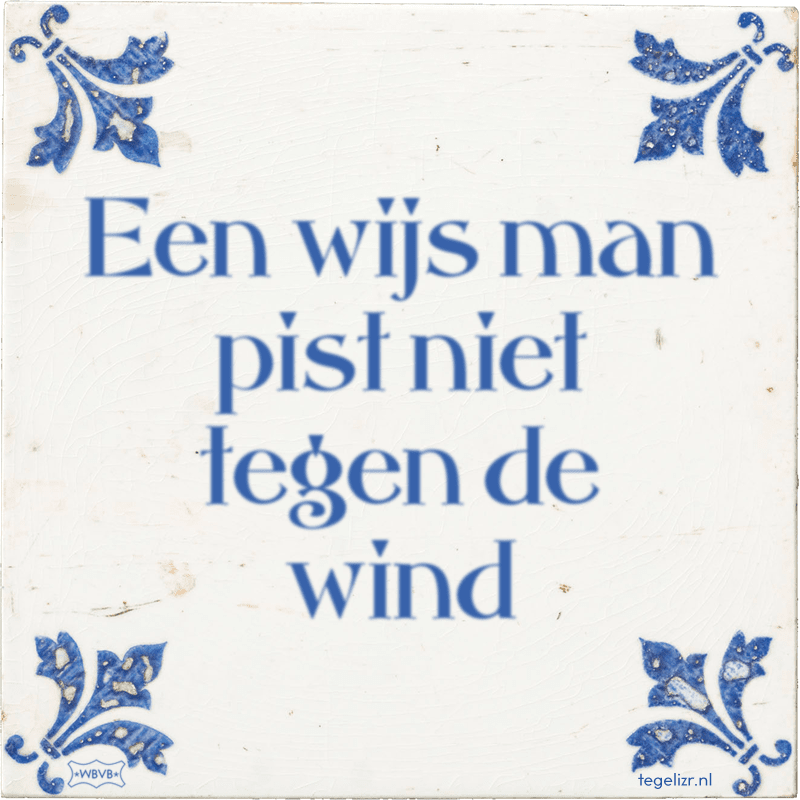 Een wijs man pist niet tegen de wind - Online tegeltjes bakken
