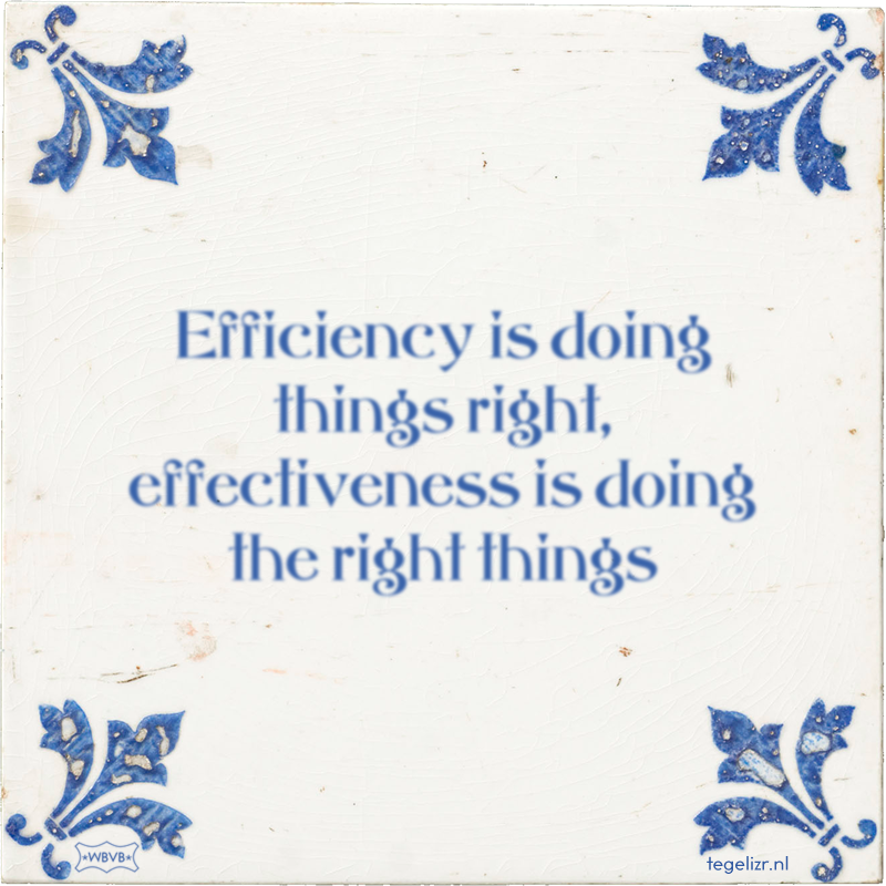 Efficiency is doing things right, effectiveness is doing the right things - Online tegeltjes bakken