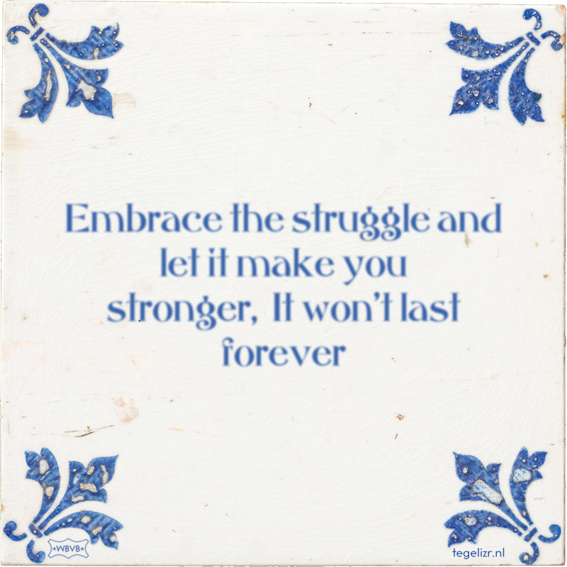 Embrace the struggle and let it make you stronger, It won't last forever - Online tegeltjes bakken