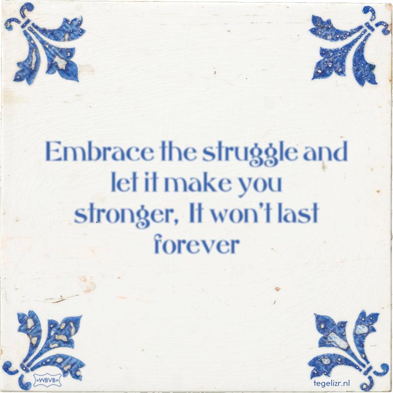 Embrace the struggle and let it make you stronger, It won't last forever - Online tegeltjes bakken