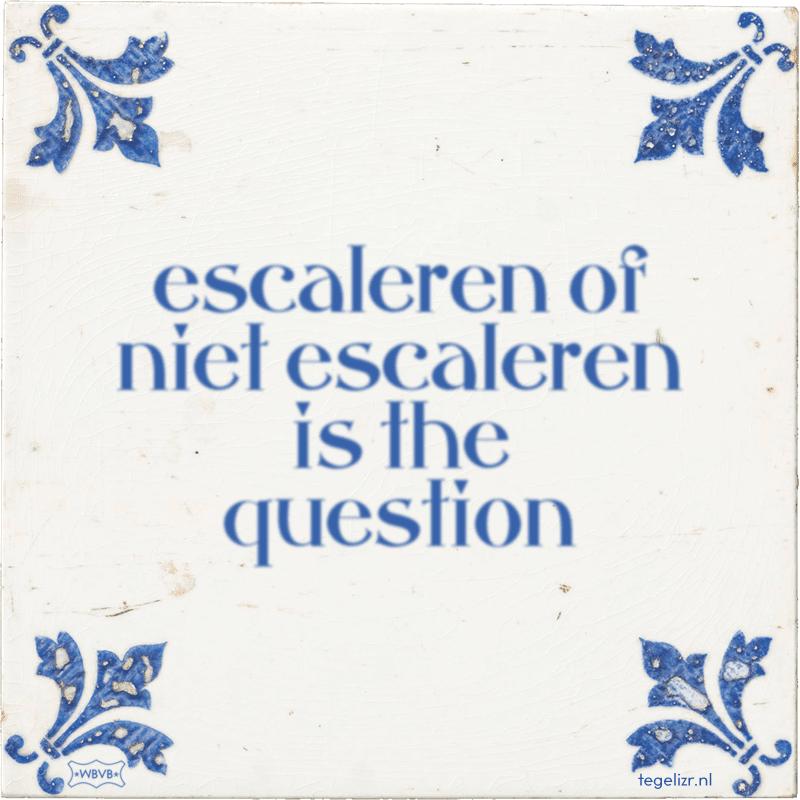 escaleren of niet escaleren is the question - Online tegeltjes bakken