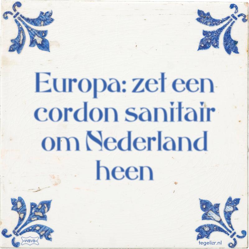 Europa: zet een cordon sanitair om Nederland heen - Online tegeltjes bakken