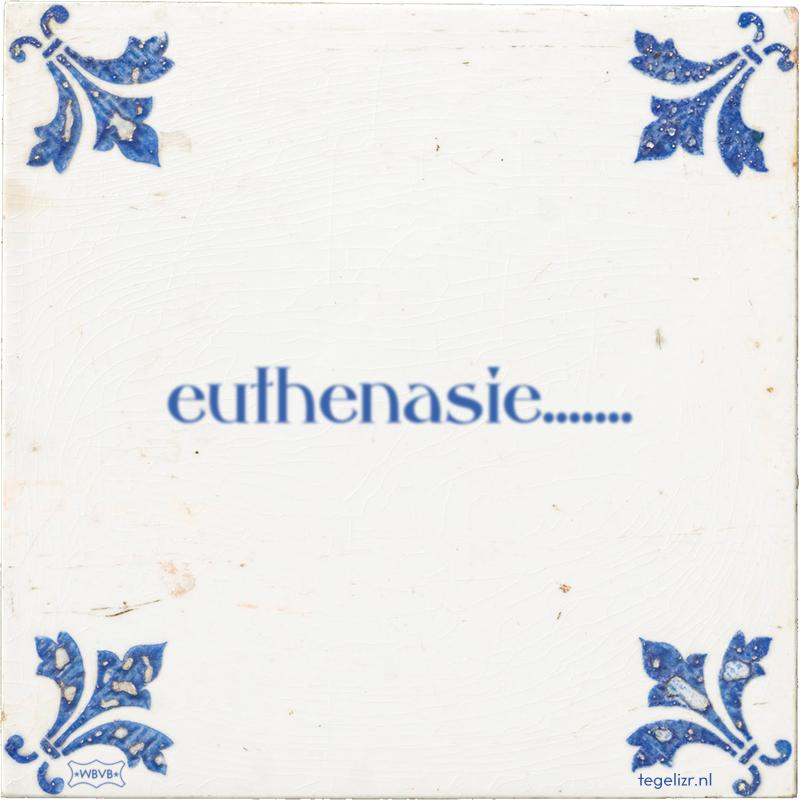 euthenasie....... - Online tegeltjes bakken