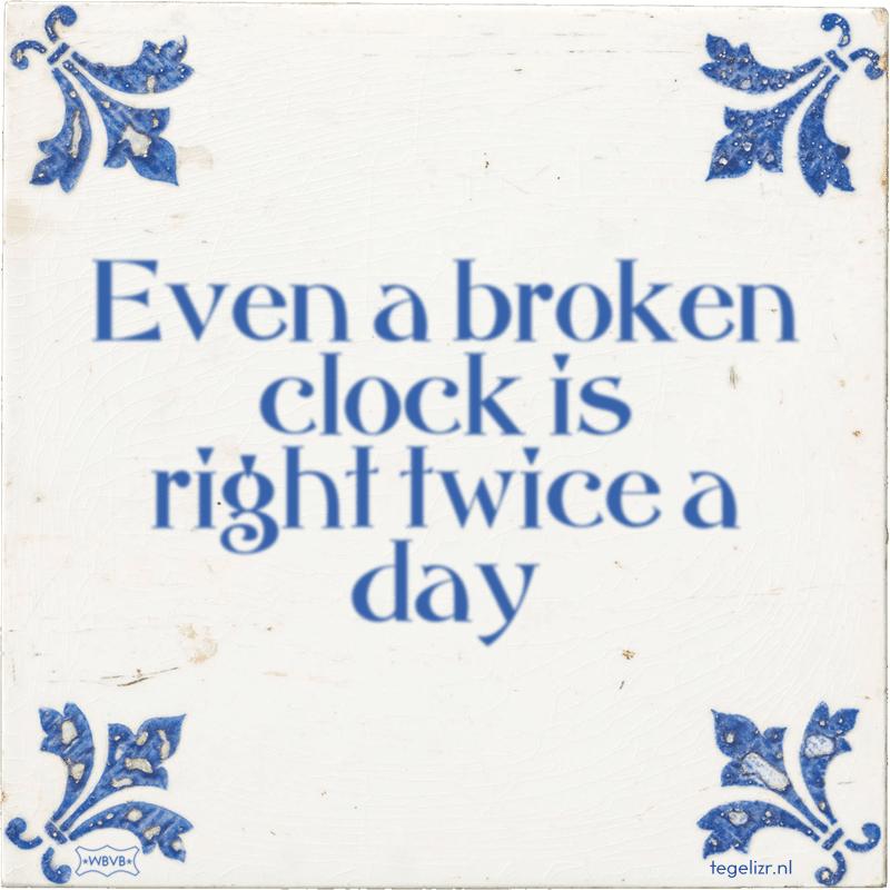 Even a broken clock is right twice a day - Online tegeltjes bakken