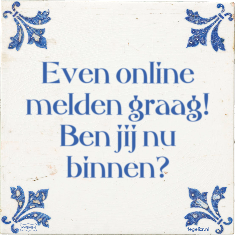 Even online melden graag! Ben jij nu binnen? - Online tegeltjes bakken