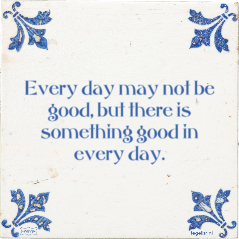 Every day may not be good, but there is something good in every day. - Online tegeltjes bakken