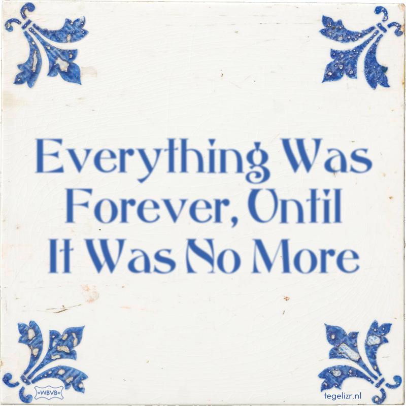 Everything Was Forever, Until It Was No More - Online tegeltjes bakken