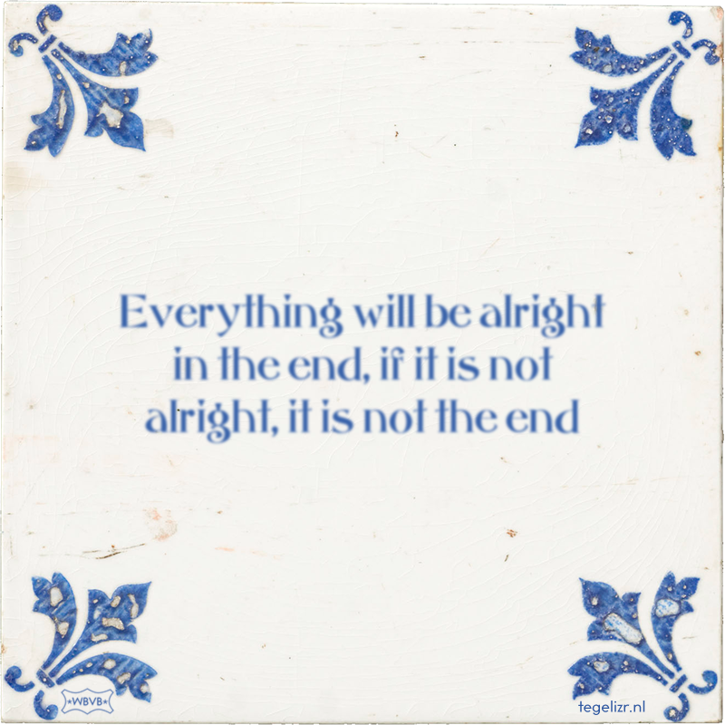 Everything will be alright in the end, if it is not alright, it is not the end - Online tegeltjes bakken