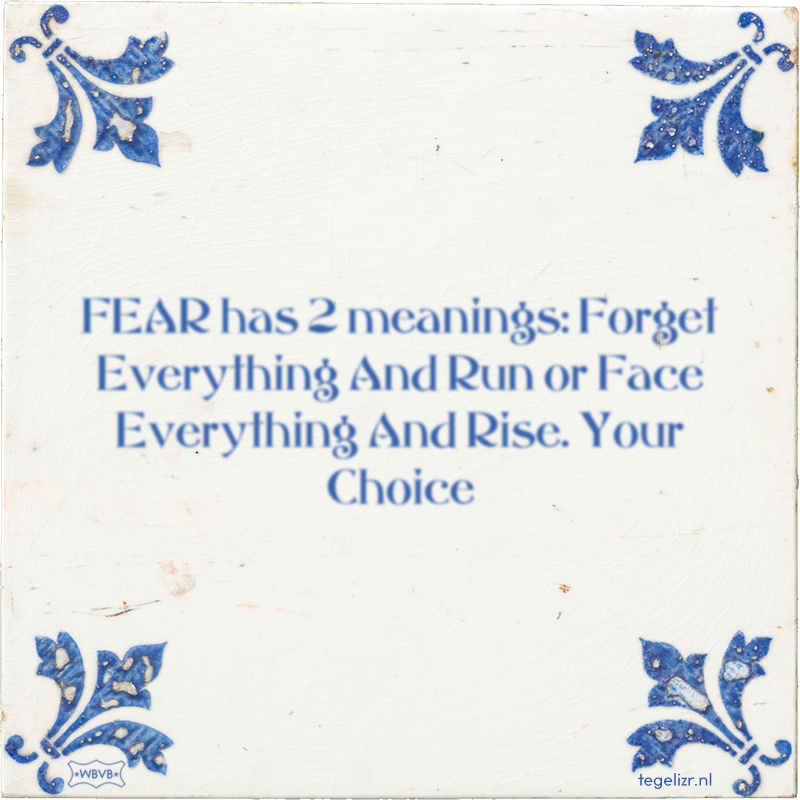 FEAR has 2 meanings: Forget Everything And Run or Face Everything And Rise. Your Choice - Online tegeltjes bakken