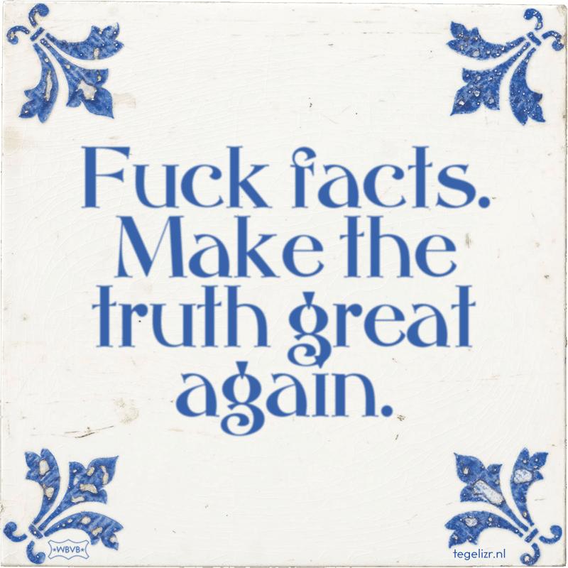 fuck facts make the truth great again - Online tegeltjes bakken