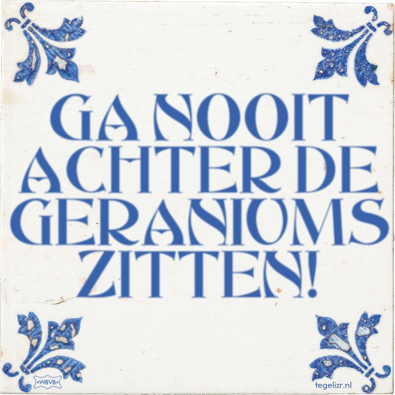 GA NOOIT ACHTER DE GERANIUMS ZITTEN! - Online tegeltjes bakken